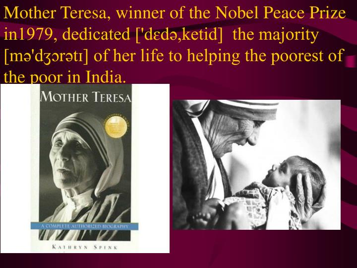 Mother Teresa, winner of the Nobel Peace Prize in1979, dedicated ['dɛdə,ketid]  the majority [mə'dʒɔrətɪ] of her life to helping the poorest of the poor in India.