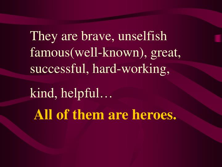 They are brave, unselfish famous(well-known), great, successful, hard-working,