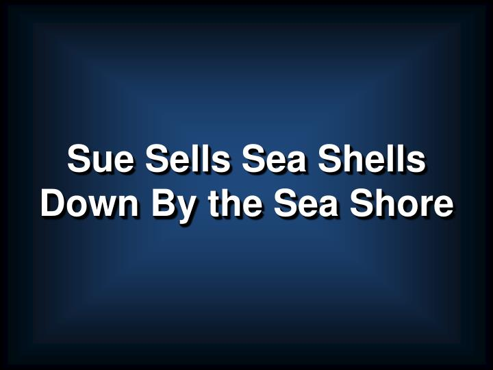 Sue sells sea shells down by the sea shore