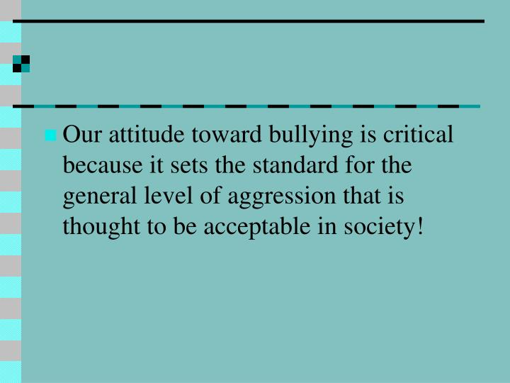 Our attitude toward bullying is critical because it sets the standard for the general level of aggression that is thought to be acceptable in society!