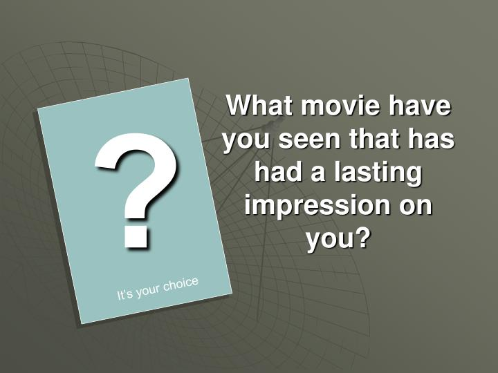 What movie have you seen that has had a lasting impression on you