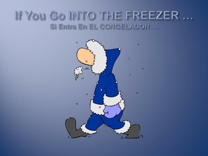 If You Go INTO THE FREEZER …