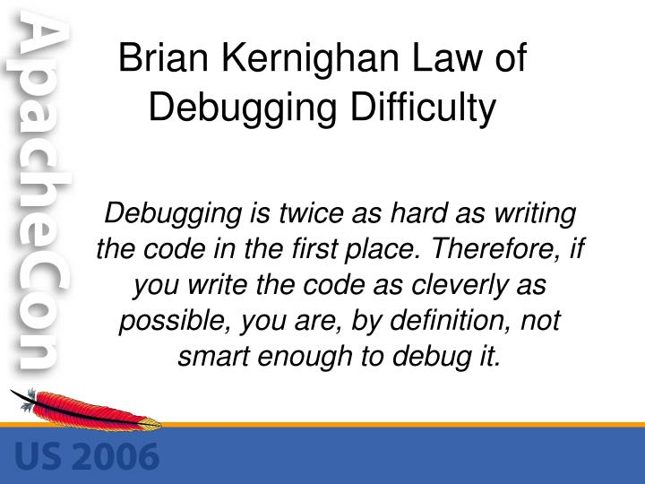 Debugging is twice as hard as writing the code in the first place. Therefore, if you write the code as cleverly as possible, you are, by definition, not smart enough to debug it.