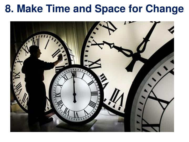 8. Make Time and Space for Change