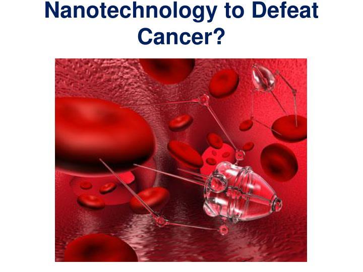 Nanotechnology to Defeat Cancer?