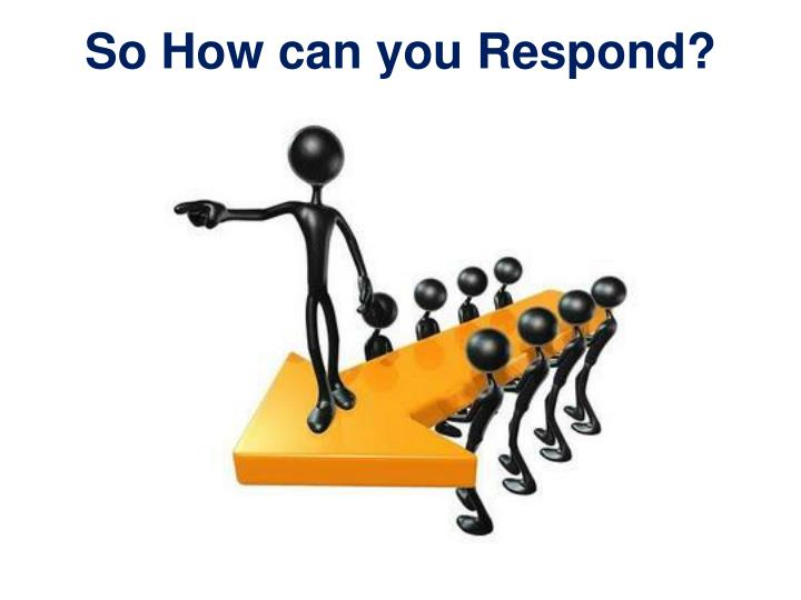 So How can you Respond?