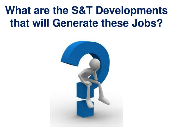 What are the S&T Developments that will Generate these Jobs?