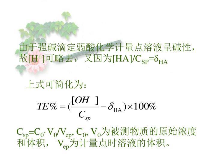 由于强碱滴定弱酸化学计量点溶液呈碱性,故