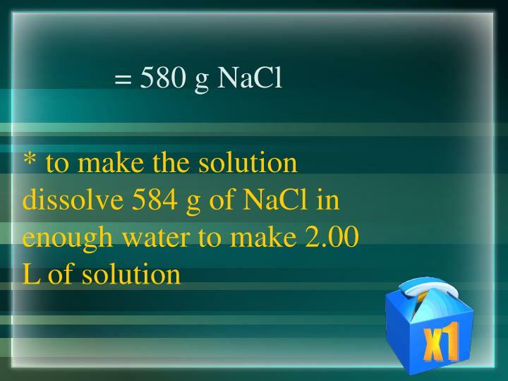 = 580 g NaCl