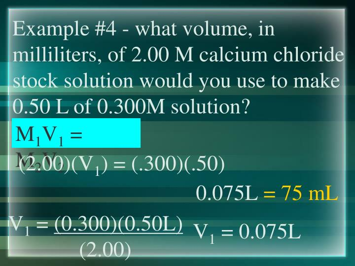 Example #4 - what volume, in milliliters, of 2.00 M calcium chloride stock solution would you use to make 0.50 L of 0.300M solution?