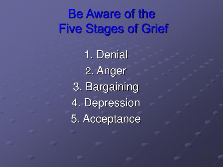 Be aware of the five stages of grief