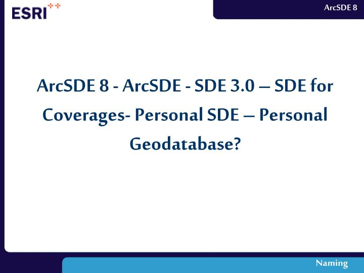 ArcSDE 8 - ArcSDE - SDE 3.0 – SDE for Coverages- Personal SDE – Personal Geodatabase?