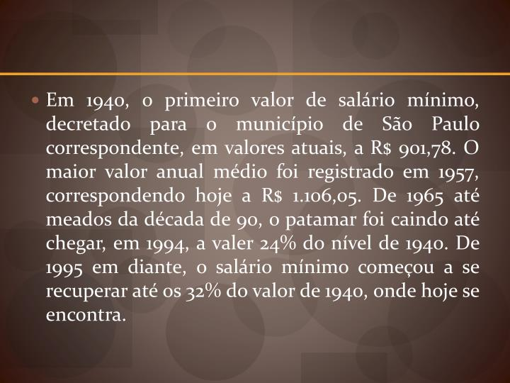 Em 1940, o primeiro valor de salário mínimo, decretado para o município de São Paulo correspondente, em valores atuais, a R$ 901,78. O maior valor anual médio foi registrado em 1957, correspondendo hoje a R$ 1.106,05. De 1965 até meados da década de 90, o patamar foi caindo até chegar, em 1994, a valer 24% do nível de 1940. De 1995 em diante, o salário mínimo começou a se recuperar até os 32% do valor de 1940, onde hoje se encontra.