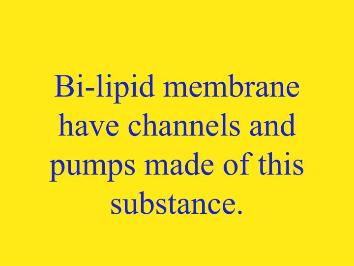 Bi-lipid membrane have channels and pumps made of this substance.