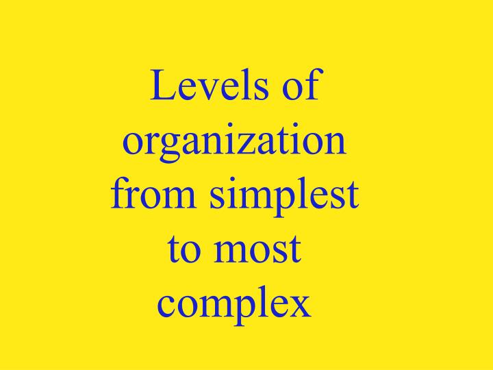 Levels of organization from simplest to most complex