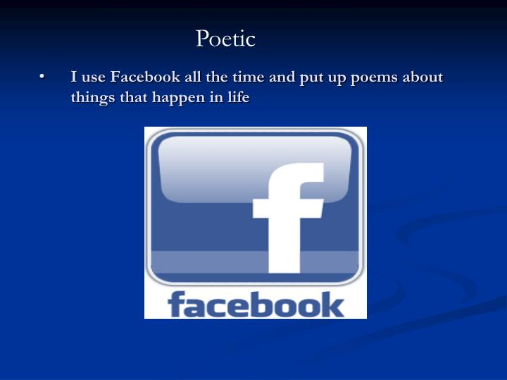I use Facebook all the time and put up poems about things that happen in life