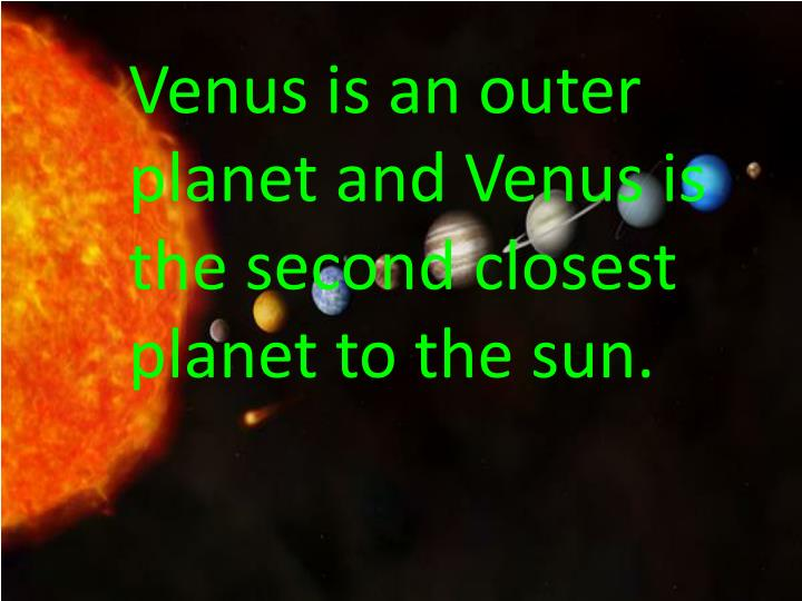 Venus is an outer planet and Venus is the second closest planet to the sun.