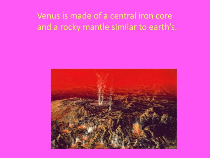 Venus is made of a central iron core and a rocky mantle similar to earth's.