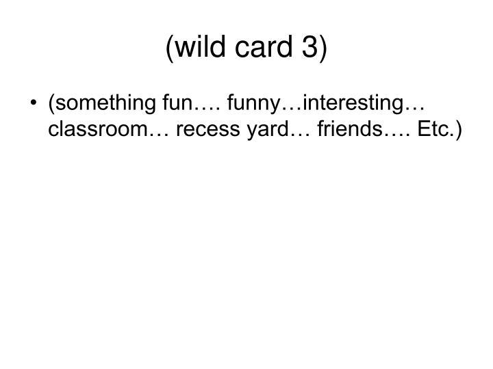 (wild card 3)