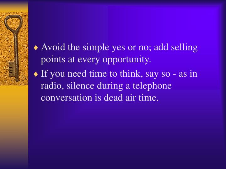 Avoid the simple yes or no; add selling points at every opportunity.