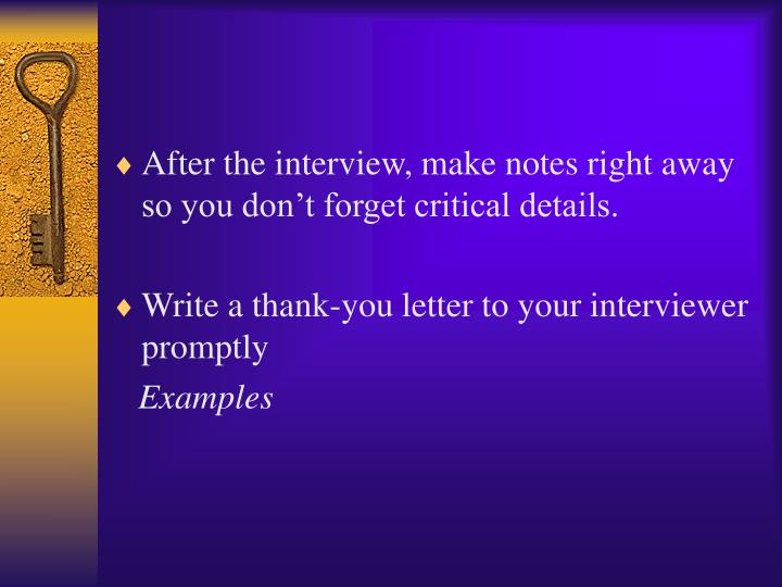 After the interview, make notes right away so you don't forget critical details.