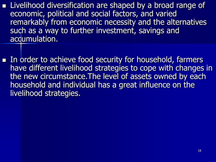 Livelihood diversification are shaped by a broad range of economic, political and social factors, and varied remarkably from economic necessity and the alternatives such as a way to further investment, savings and accumulation.