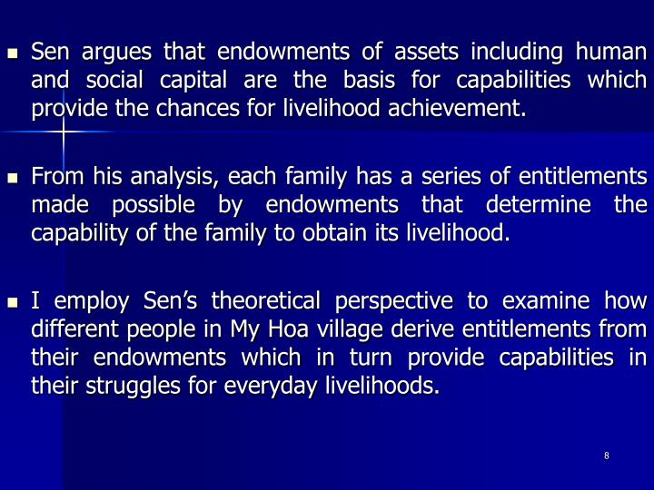 Sen argues that endowments of assets including human and social capital are the basis for capabilities which provide the chances for livelihood achievement.