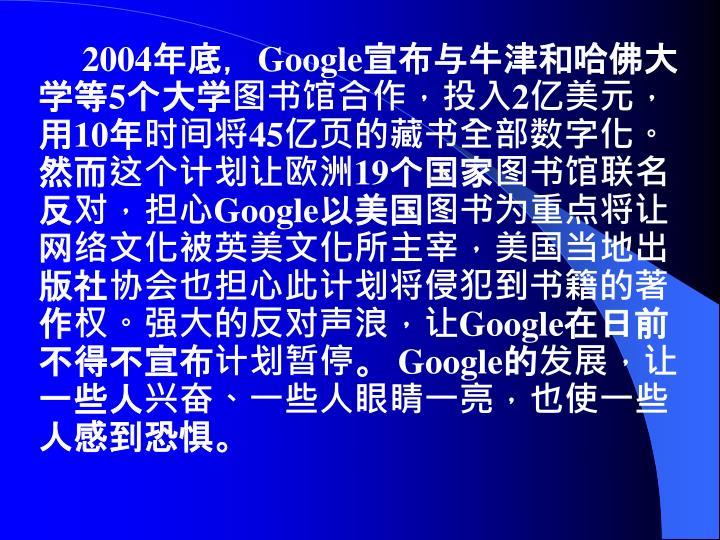 2004年底,Google宣布与牛津和哈佛大学等5个大学图书馆合作,投入2亿美元,用10年时间将45亿页的藏书全部数字化。然而这个计划让欧洲19个国家图书馆联名反对,担心Google以美国图书为重点将让网络文化被英美文化所主宰,美国当地出版社协会也担心此计划将侵犯到书籍的著作权。强大的反对声浪,让Google在日前不得不宣布计划暂停