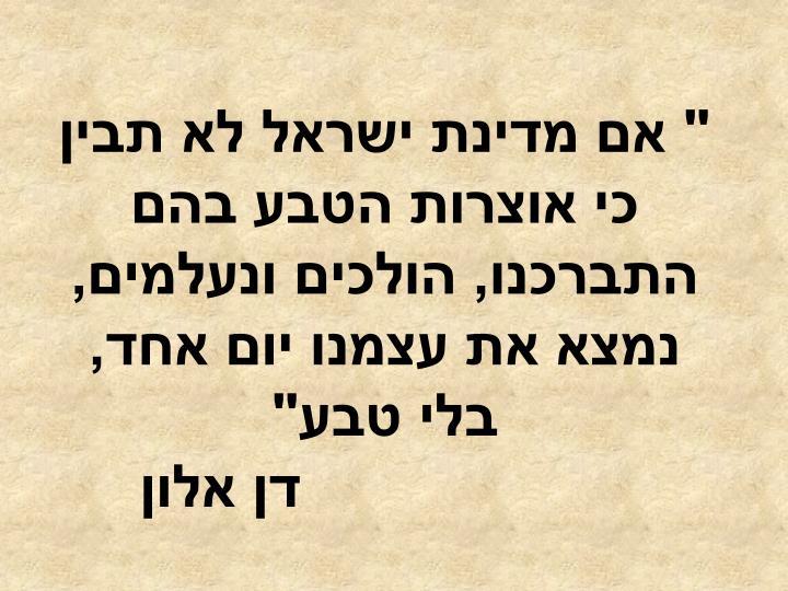""""""" אם מדינת ישראל לא תבין כי אוצרות הטבע בהם התברכנו, הולכים ונעלמים, נמצא את עצמנו יום אחד, בלי טבע"""""""