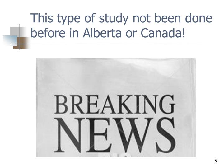 This type of study not been done before in Alberta or Canada!