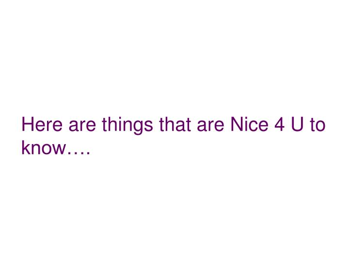 Here are things that are Nice 4 U to know….