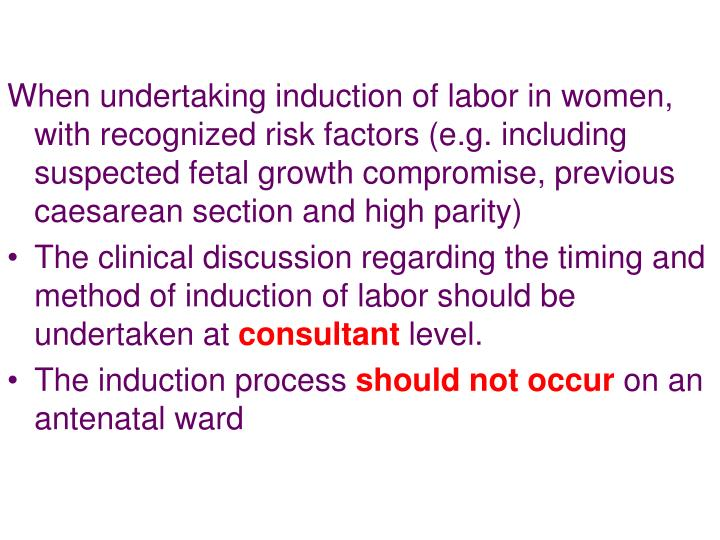When undertaking induction of labor in women, with recognized risk factors (e.g. including suspected fetal growth compromise, previous caesarean section and high parity)