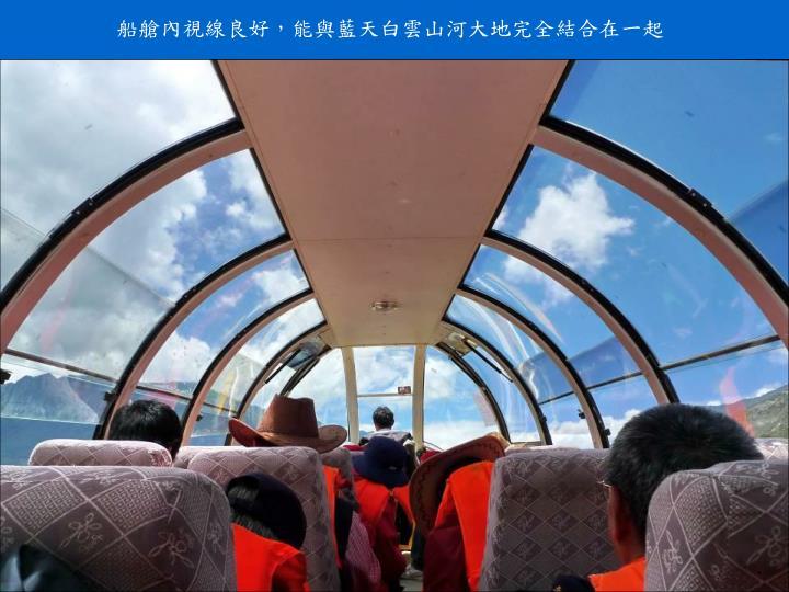 船艙內視線良好,能與藍天白雲山河大地完全結合在一起