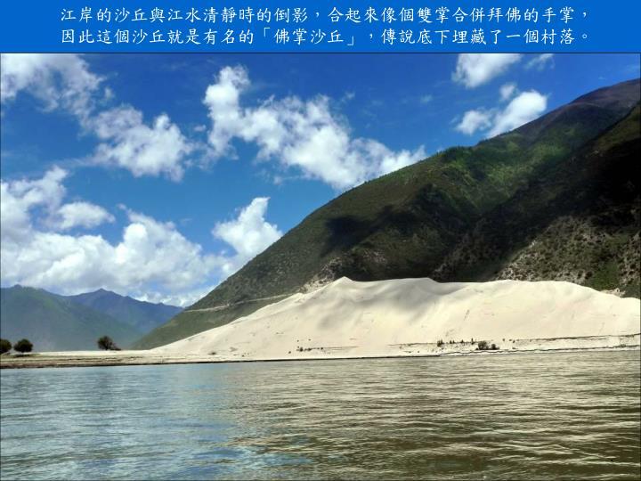 江岸的沙丘與江水清靜時的倒影,合起來像個雙掌合併拜佛的手掌,因此這個沙丘就是有名的「佛掌沙丘」,傳說底下埋藏了一個村落。