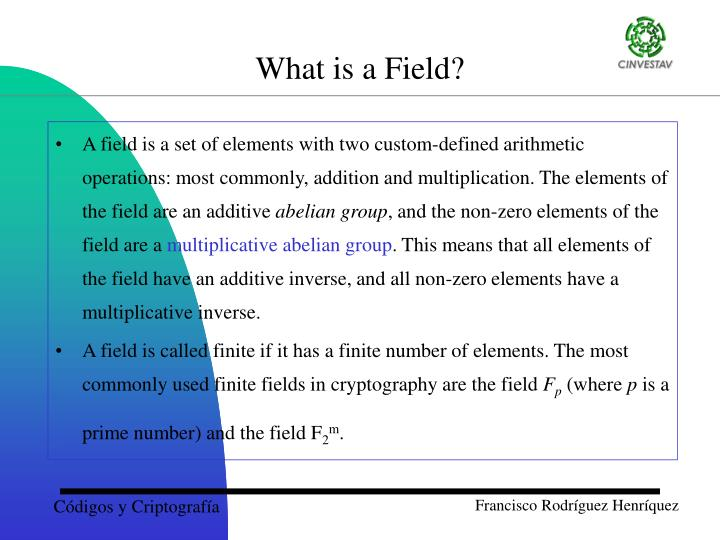 A field is a set of elements with two custom-defined arithmetic operations: most commonly, addition and multiplication. The elements of the field are an additive