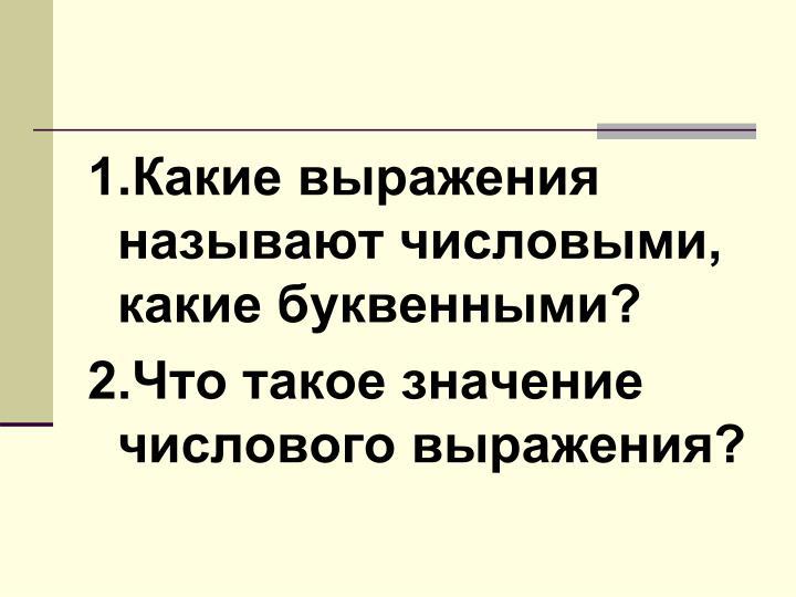 1.Какие выражения называют числовыми, какие буквенными?