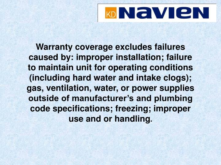 Warranty coverage excludes failures caused by: improper installation; failure to maintain unit for operating conditions (including hard water and intake clogs); gas, ventilation, water, or power supplies outside of manufacturer's and plumbing code specifications; freezing; improper use and or handling