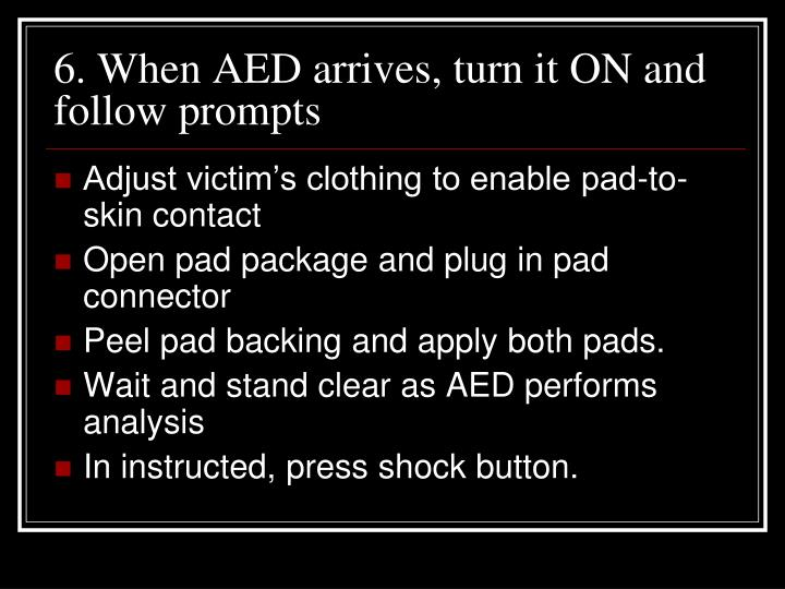 6. When AED arrives, turn it ON and follow prompts