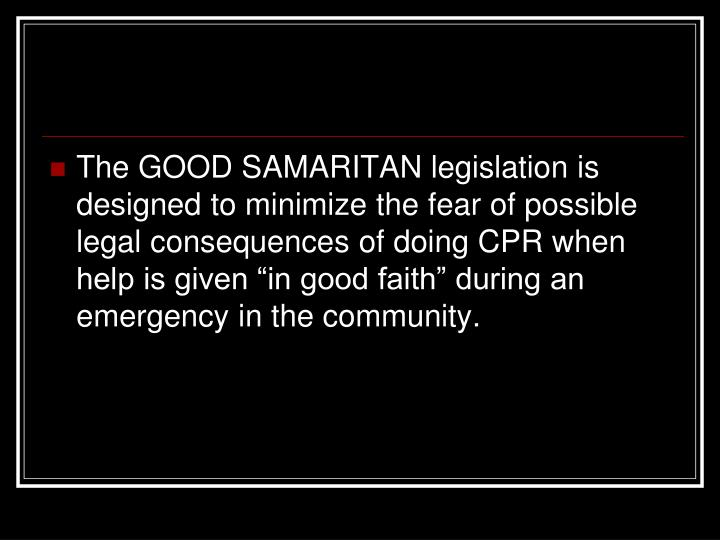 The GOOD SAMARITAN legislation is designed to minimize the fear of possible legal consequences of do...