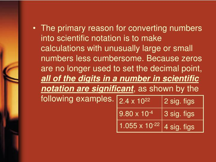 The primary reason for converting numbers into scientific notation is to make calculations with unusually large or small numbers less cumbersome. Because zeros are no longer used to set the decimal point,