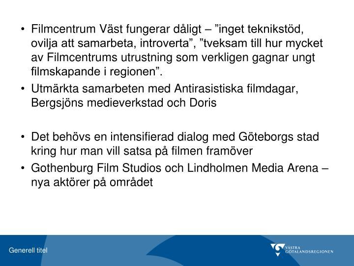 """Filmcentrum Väst fungerar dåligt – """"inget teknikstöd, ovilja att samarbeta, introverta"""", """"tveksam till hur mycket av Filmcentrums utrustning som verkligen gagnar ungt filmskapande i regionen""""."""
