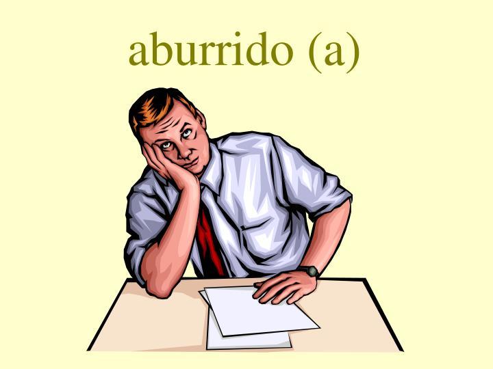 aburrido (a)