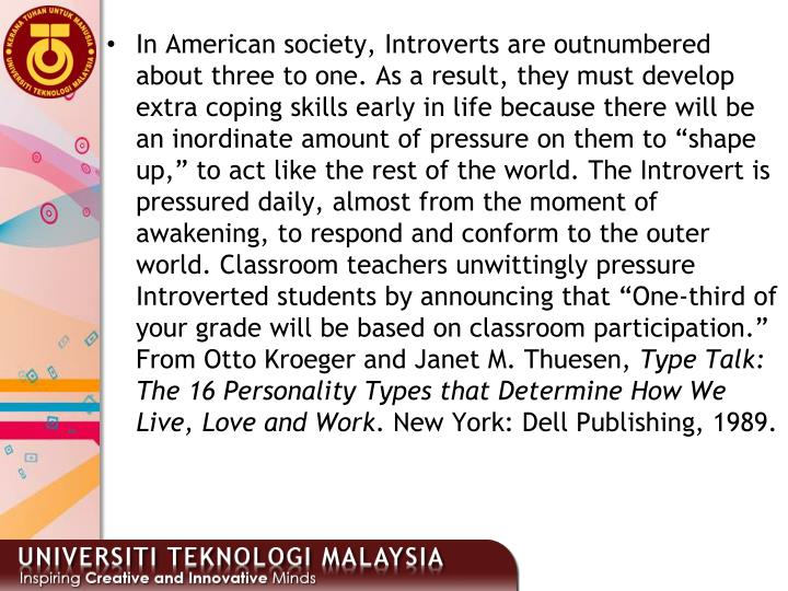 """In American society, Introverts are outnumbered about three to one. As a result, they must develop extra coping skills early in life because there will be an inordinate amount of pressure on them to """"shape up,"""" to act like the rest of the world. The Introvert is pressured daily, almost from the moment of awakening, to respond and conform to the outer world. Classroom teachers unwittingly pressure Introverted students by announcing that """"One-third of your grade will be based on classroom participation."""" From Otto Kroeger and Janet M. Thuesen,"""