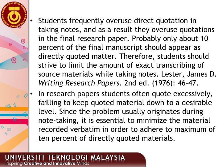 Students frequently overuse direct quotation in taking notes, and as a result they overuse quotations in the final research paper. Probably only about 10 percent of the final manuscript should appear as directly quoted matter. Therefore, students should strive to limit the amount of exact transcribing of source materials while taking notes.