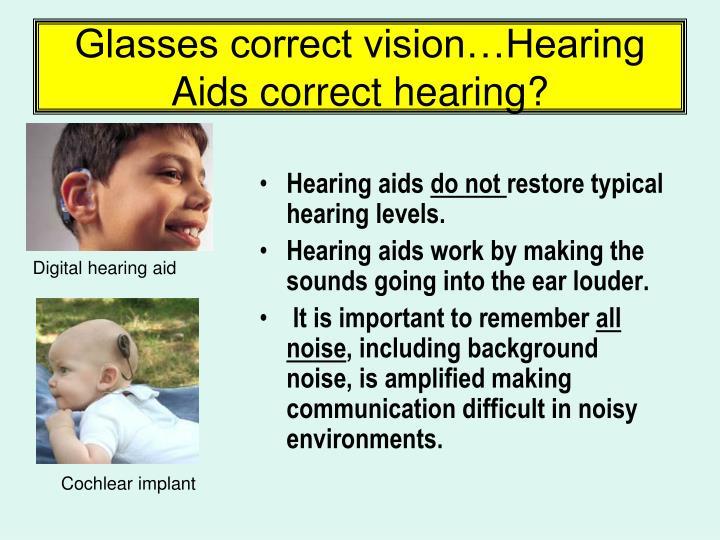 Glasses correct vision…Hearing Aids correct hearing?