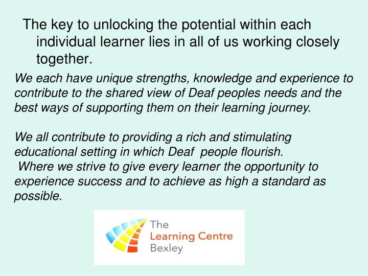 The key to unlocking the potential within each individual learner lies in all of us working closely together.