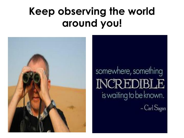 Keep observing the world around you!