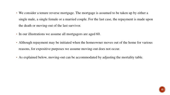 We consider a tenure reverse mortgage. The mortgage is assumed to be taken up