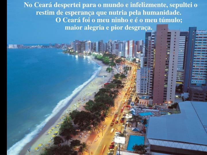No Ceará despertei para o mundo e infelizmente, sepultei o restim de esperança que nutria pela humanidade.