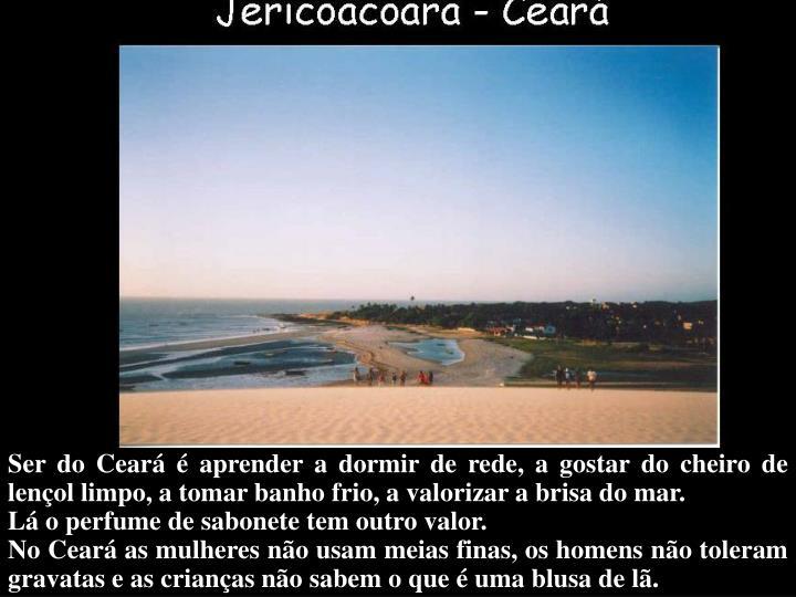 Ser do Ceará é aprender a dormir de rede, a gostar do cheiro de lençol limpo, a tomar banho frio, a valorizar a brisa do mar.
